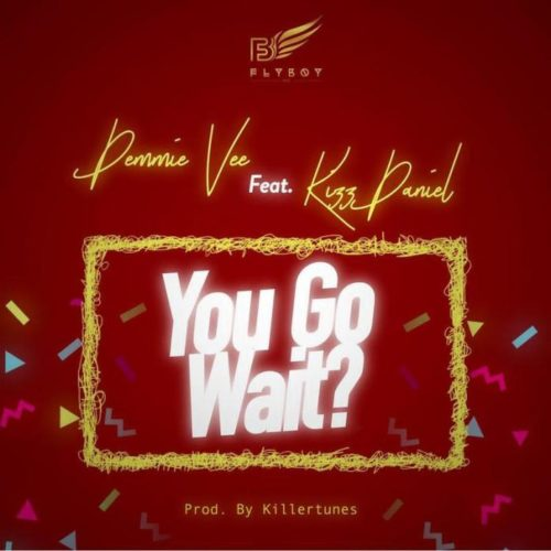 Music: Demmie Vee – You Go Wait? Ft Kizz Daniel