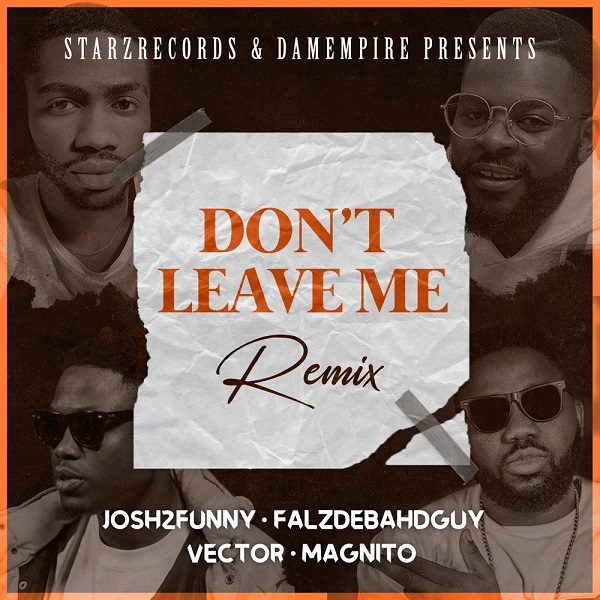DOWNLOAD Josh2funny ft Falz, Vector & Magnito – Don't Leave Me (Remix) Mp3 Audio