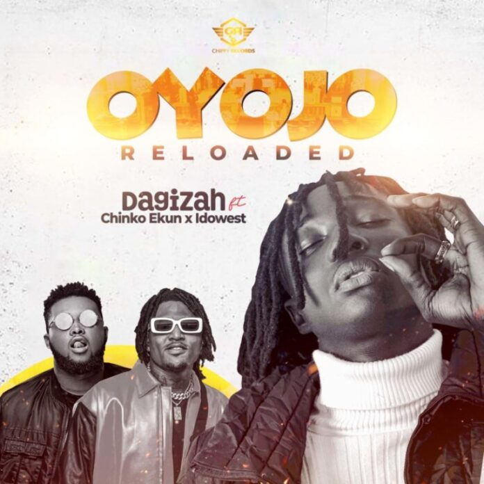 [Music] Dagizah – Oyojo Reloaded ft. Chinko Ekun x Idowest