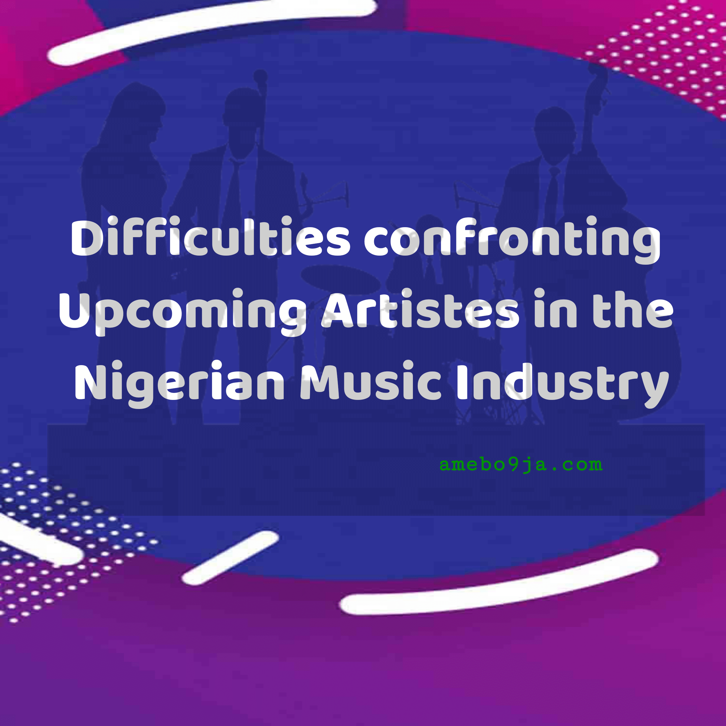 Difficulties confronting Upcoming Artistes in the Nigerian Music Industry